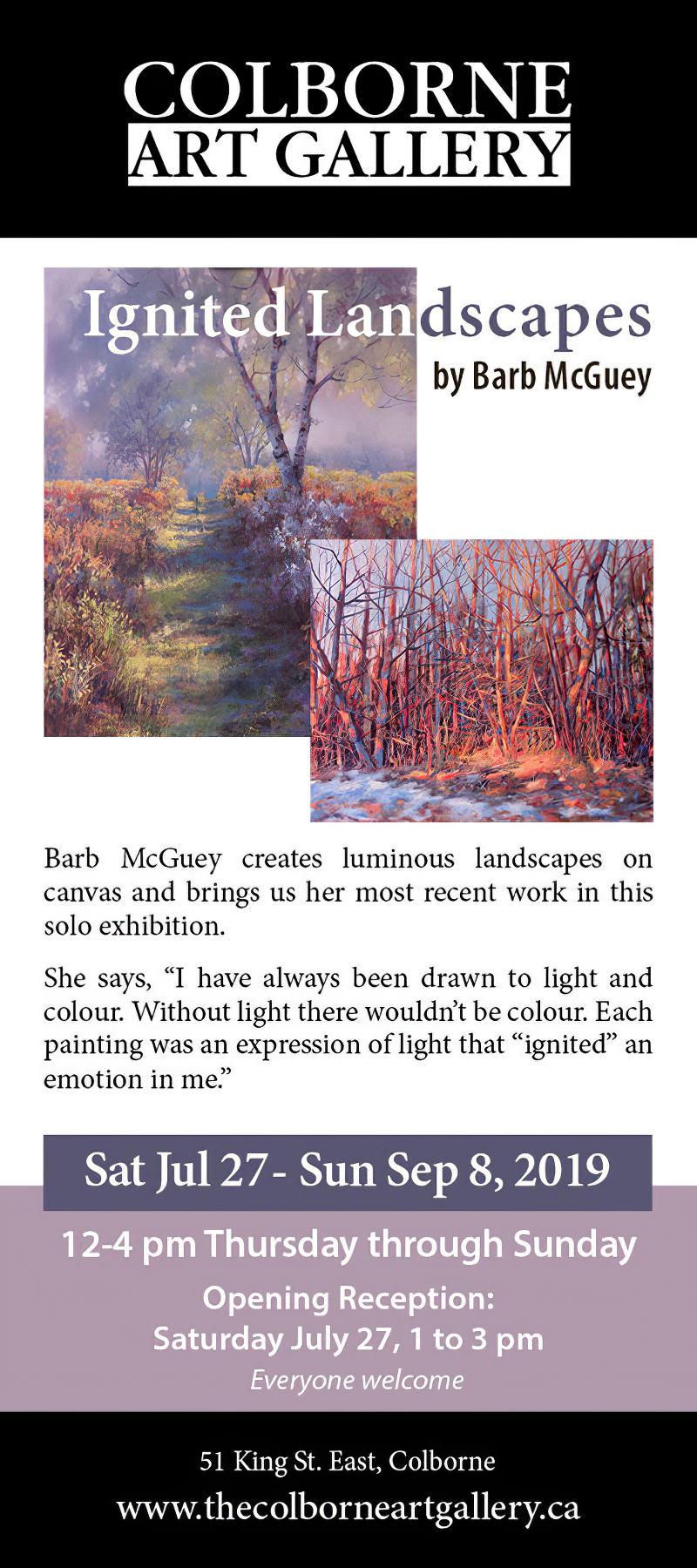 The Colborne Art Gallery presents Ignited Landscapes by Barb McGuey Sat Jul 27 - Sun Sep 8, 2019. Barb McGuey creates luminous landscapes on canvas and brings us her most recent work in this solo exhibition. She says, I have always been drawn to the light and colour. Without light there wouldn't be colour. Each painting was an expression of light that ignited an emotion in me.